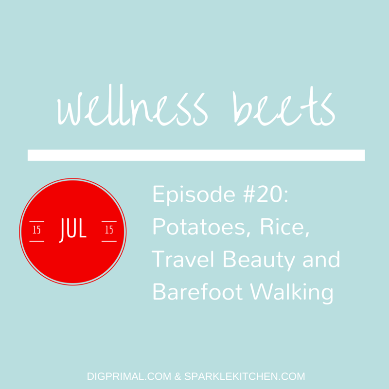 Wellness Beets Episode #20: Potatoes, Rice, Travel Beauty and Barefoot Walking