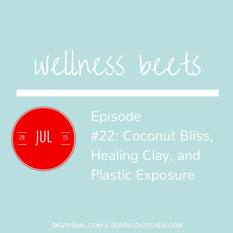 Wellness Beets Episode #22: Coconut Bliss, Healing Clay, and Plastic Exposure