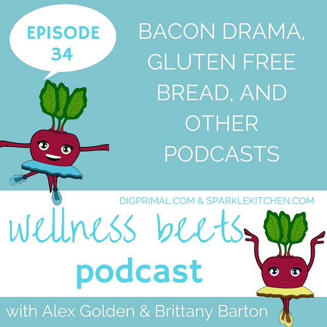 Wellness Beets Episode #34: Bacon Drama, Gluten Free Bread and Other Podcasts