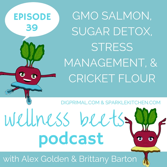 Wellness Beets Episode #39: GMO Salmon, Sugar Detox, Stress Management, and Cricket Flour