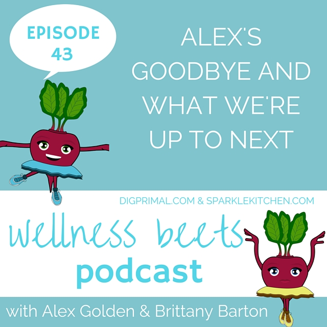 Wellness Beets Episode #43: Alex's Goodbye and What We're Up To Next
